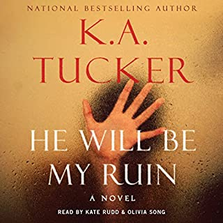 He Will Be My Ruin                   By:                                                                                                                                 K. A. Tucker                               Narrated by:                                                                                                                                 Kate Rudd,                                                                                        Olivia Song                      Length: 11 hrs and 39 mins     1,073 ratings     Overall 4.2
