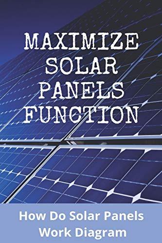 Maximize Solar Panels Function:How Do Solar Panels Work Diagram: Solar Panels Meaning