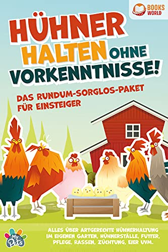 Hühner halten ohne Vorkenntnisse! Das Rundum-sorglos-Paket für Einsteiger: Alles über artgerechte Hühnerhaltung im eigenen Garten, Hühnerställe, Futter, Pflege, Rassen, Züchtung, Eier und vieles mehr