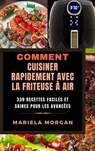 COMMENT CUISINER RAPIDEMENT AVEC LA FRITEUSE À AIR: 339 Recettes faciles et saines pour les avancées (French Edition)