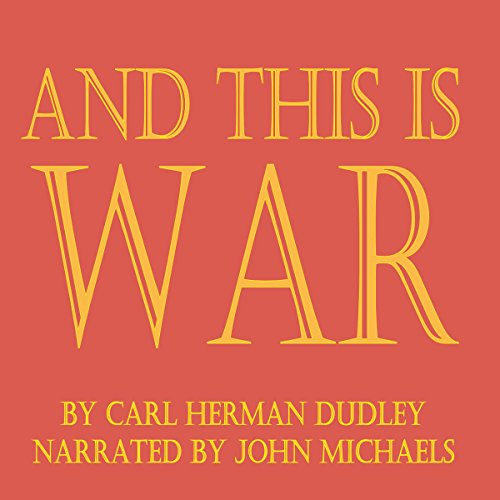 And This is War                   By:                                                                                                                                 Carl Herman Dudley                               Narrated by:                                                                                                                                 John Michaels                      Length: 3 hrs and 56 mins     1 rating     Overall 1.0