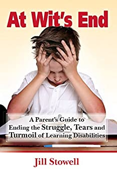 At Wit's End: A Parent's Guide to Ending the Struggle, Tears and Turmoil of Learning Disabilities by [Jill Stowell]