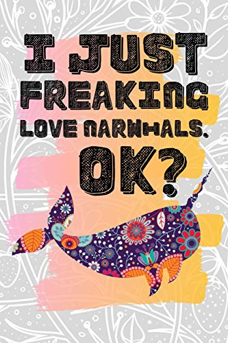 I Just Freaking Love Narwhals. Ok?: Pretty Floral Boho Girls Journal For Monodontidae Lover - 120 Pages (6' x 9') Funny Gift Ideas For Female Friends