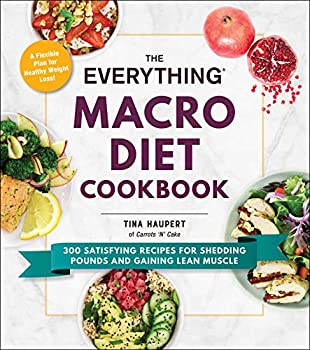 The Everything Macro Diet Cookbook  300 Satisfying Recipes for Shedding Pounds and Gaining Lean Muscle