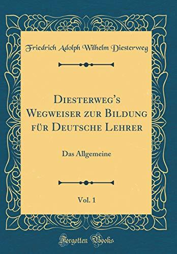 Diesterweg's Wegweiser zur Bildung für Deutsche Lehrer, Vol. 1: Das Allgemeine (Classic Reprint)