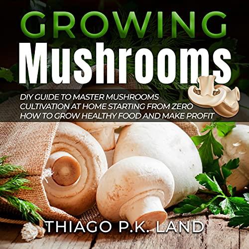 Growing Mushrooms Audiobook By Thiago P.K. Land cover art
