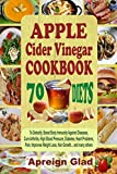 APPLE Cider Vinegar COOKBOOK: 70 Diets To Detoxify, Boost Immunity Against Diseases, Cure Arthritis, High Blood Pressure, Diabetes, Heart Problems, Pains; Improve Weight Loss, Hair Growth… many other