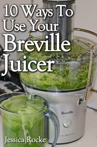 10 Ways To Use Your Breville Juicer (English Edition)