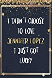 I Didn t Choose To Love Jennifer Lopez I Just Got Lucky: Jennifer Lopez Notebook Journal With 110 Blank Lined Pages