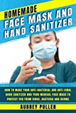 Homemade Face Mask and Hand Sanitizer: How To Make Your Anti-bacterial And Anti-Viral Hand Sanitizer And Your Medical Face Mask To Protect You From Virus, Bacteria and Germs.