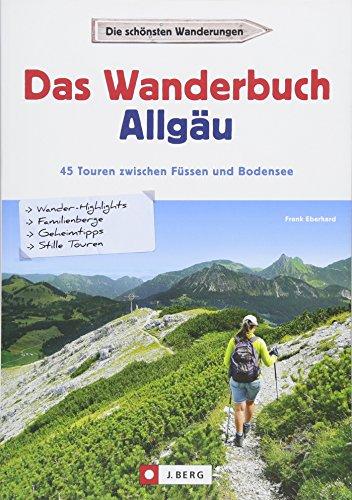 Wandern im Allgäu: Das Wanderbuch Allgäu. 45 Touren von Buchloe bis zum Bodensee. Touren und Ausflüge in den Allgäuer Alpen und am Alpenrand – für ... 45 Touren zwischen Füssen und Bodensee