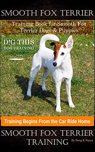 Smooth Fox Terrier Training Book for Smooth Fox Terrier Dogs & Puppies By D!G THIS DOG Training, Training Begins from the Car Ride Home, Smooth Fox Terrier Training (English Edition)