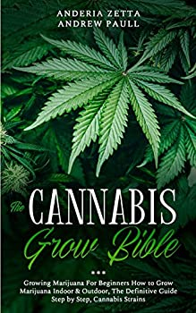 The Cannabis Grow Bible  Growing Marijuana For Beginners How to Grow Marijuana Indoor & Outdoor The Definitive Guide - Step by Step Cannabis Strains