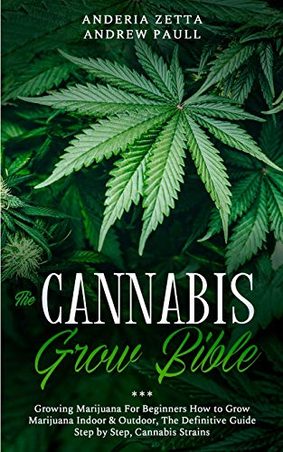 The Cannabis Grow Bible: Growing Marijuana For Beginners How to Grow Marijuana Indoor & Outdoor, The Definitive Guide - Step by Step, Cannabis Strains