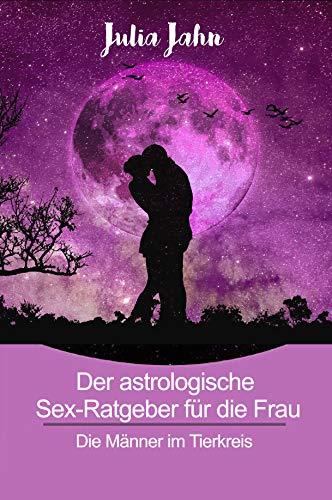 Der astrologische Sex Ratgeber für die Frau: Horoskop und Astrologie Buch über die 12 Tierkreiszeichen, der perfekte Flirt und Fantasien der Sternzeichen.