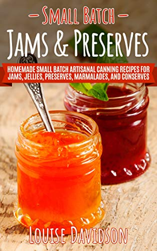 Small Batch Jams & Preserves: Homemade Small Batch Artisanal Canning Recipes for Jams, Jellies, Preserves, Marmalades, and Conserves by [Louise Davidson]