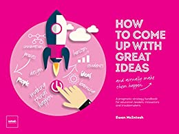How To Come Up With Great Ideas and Actually Make Them Happen by [Ewan McIntosh]