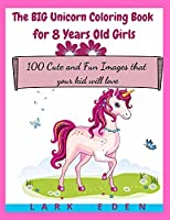 The BIG Unicorn Coloring Book for 8 Years Old Girls: 100 Cute and Fun Images that your kid will love