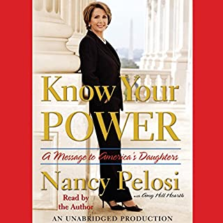 Know Your Power     A Message to America's Daughters              By:                                                                                                                                 Nancy Pelosi,                                                                                        Amy Hill Hearth                               Narrated by:                                                                                                                                 Nancy Pelosi                      Length: 3 hrs and 19 mins     26 ratings     Overall 4.5