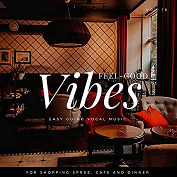 Feel-Good Vibes - Easy Going Vocal Music For Shopping Spree, Cafe And Dinner, Vol. 16