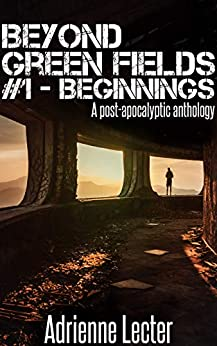 Beyond Green Fields #1 - Beginnings: A post-apocalyptic anthology by [Adrienne Lecter]