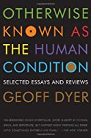 Otherwise Known as the Human Condition: Selected Essays and Reviews by Geoff Dyer(2011-03-29)