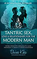 Tantric Sex, Love & Relationships For The Modern Man: How Healthy Sexuality Can Awaken A Man's Consciousness