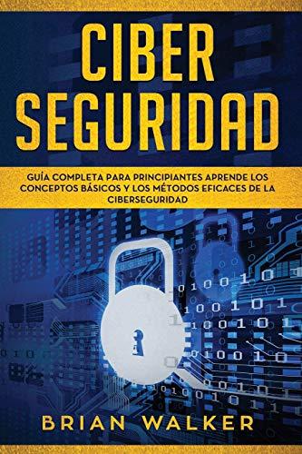 Ciber Seguridad: Guía completa para principiantes aprende los conceptos básicos y los métodos eficaces de la ciber seguridad (Libro En Español/ Cyber Security Spanish Book Version): 1