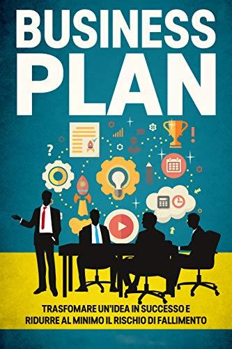 Business Plan: La guida definitiva per trasformare un'idea in successo e ridurre al minimo il rischio di fallimento