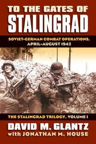 To the Gates of Stalingrad: Soviet-German Combat Operations, April-August 1942: Soviet-German Combat Operations, April-August 1942?the Stalingrad Trilogy, Volume I