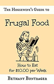 The Housewife's Guide to Frugal Food: How to Eat for $10.00 per Week by [Bethany Bontrager]