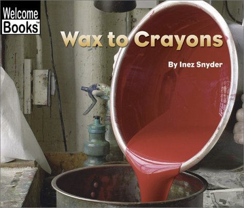 Wax to Crayons (Welcome Books: How Things Are Made) by Inez Snyder (2003-03-01)