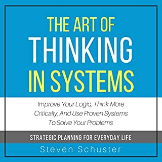 The Art of Thinking in Systems: Improve Your Logic, Think More Critically, and Use Proven Systems to Solve Your Problems - Strategic Planning for Everyday Life                   By:                                                                                                                                 Steven Schuster                               Narrated by:                                                                                                                                 Lewis Hutton                      Length: 2 hrs and 3 mins     136 ratings     Overall 3.7