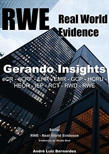 RWE - Real World Evidence - Gerando Insights: eCR - eCRF - EHR - EMR - GCP - HCRU - HEOR - IEP - RCT - RWD - RWE (RWE - Real World Evidence - Evidências do Mundo Real) (Portuguese Edition)