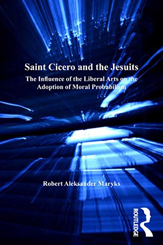 Saint Cicero and the Jesuits: The Influence of the Liberal Arts on the Adoption of Moral Probabilism (Catholic Christendom, 1300-1700)