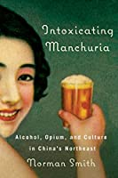 Intoxicating Manchuria: Alcohol, Opium, and Culture in China's Northeast (Contemporary Chinese Studies)