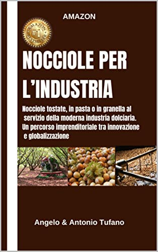 NOCCIOLE PER L'INDUSTRIA: Nocciole tostate, in pasta o in granella al servizio della moderna industria dolciaria. Un percorso imprenditoriale tra innovazione e globalizzazione (Italian Edition)