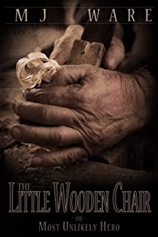The Little Wooden Chair -or- The Most Unlikely Hero, A Novelette by [MJ Ware]