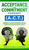 Acceptance and Commitment Therapy (A.C.T.): Workbook to Get Out From Anxiety, Relieve Depression, and Break Free From Stress and Worry, for a Newfound Mental Health