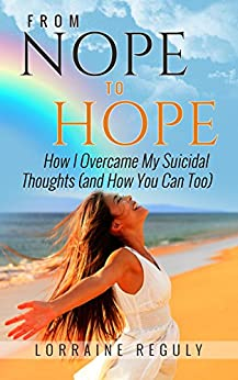 From NOPE to HOPE: How I Overcame My Suicidal Thoughts (and How You Can Too) by [Lorraine Reguly]