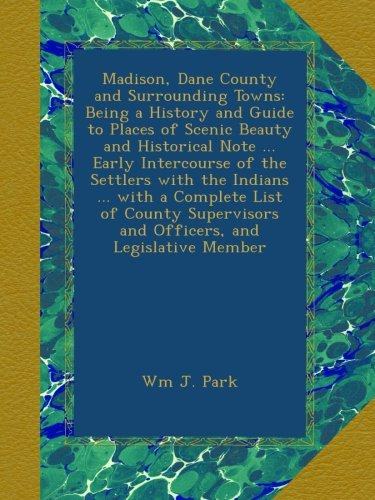 Madison, Dane County and Surrounding Towns: Being a History and Guide to Places of Scenic Beauty and Historical Note ... Early Intercourse of the ... and Officers, and Legislative Member