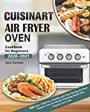 Cuisinart Air Fryer Oven Cookbook for Beginners 2020-2021: 100 Easy, Delicious, Healthy and Time-Saving Air Fryer Toaster Oven for Mouth-Watering Meals That Anyone Can Cook