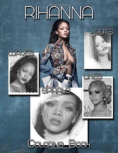 Rihanna Dots Lines Spirals Waves Coloring Book: A New Kind Of Dots Lines Spirals Waves Coloring Book For Adults To Relax And Relieve Stress With Many Unique Hand-Drawn Of The Beautiful Singer Rihanna