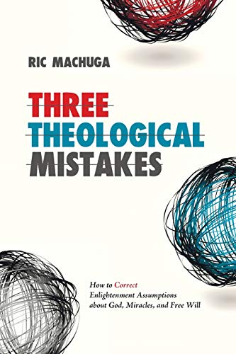 Three Theological Mistakes: How to Correct Enlightenment Assumptions about God, Miracles, and Free Will