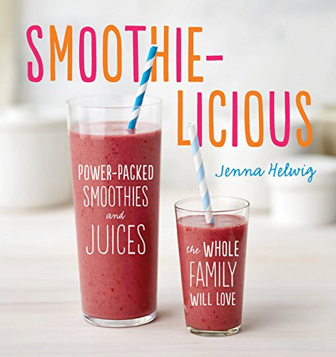 Smoothie-licious: Power-Packed Smoothies and Juices the Whole Family Will Love