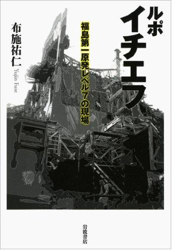 ルポ イチエフ――福島第一原発レベル7の現場