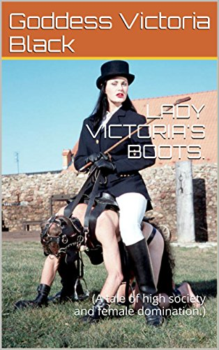 THE LADIES AND THE PET: VOLUME 1: LADY VICTORIA'S BOOTS: (A tale of high society and female domination.) (English Edition)