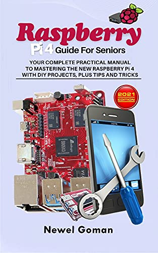 RASPBERRY PI 4 GUIDE FOR SENIORS. YOUR COMPLETE PRACTICAL MANUAL TO MASTERING THE NEW RASPBERRY PI 4 WITH DIY PROJECTS, PLUS TIPS AND TRICKS (English Edition)