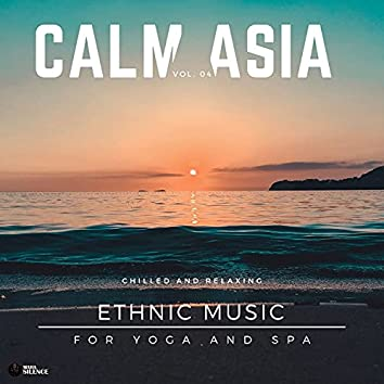 Calm Asia - Chilled And Relaxing Ethnic Music For Yoga And Spa, Vol. 04