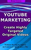 YOUTUBE MARKETING TIPS: How to Create Highly Targeted Original Videos For YouTube : Without Having to Appear on Camera or Speak Into a Mic